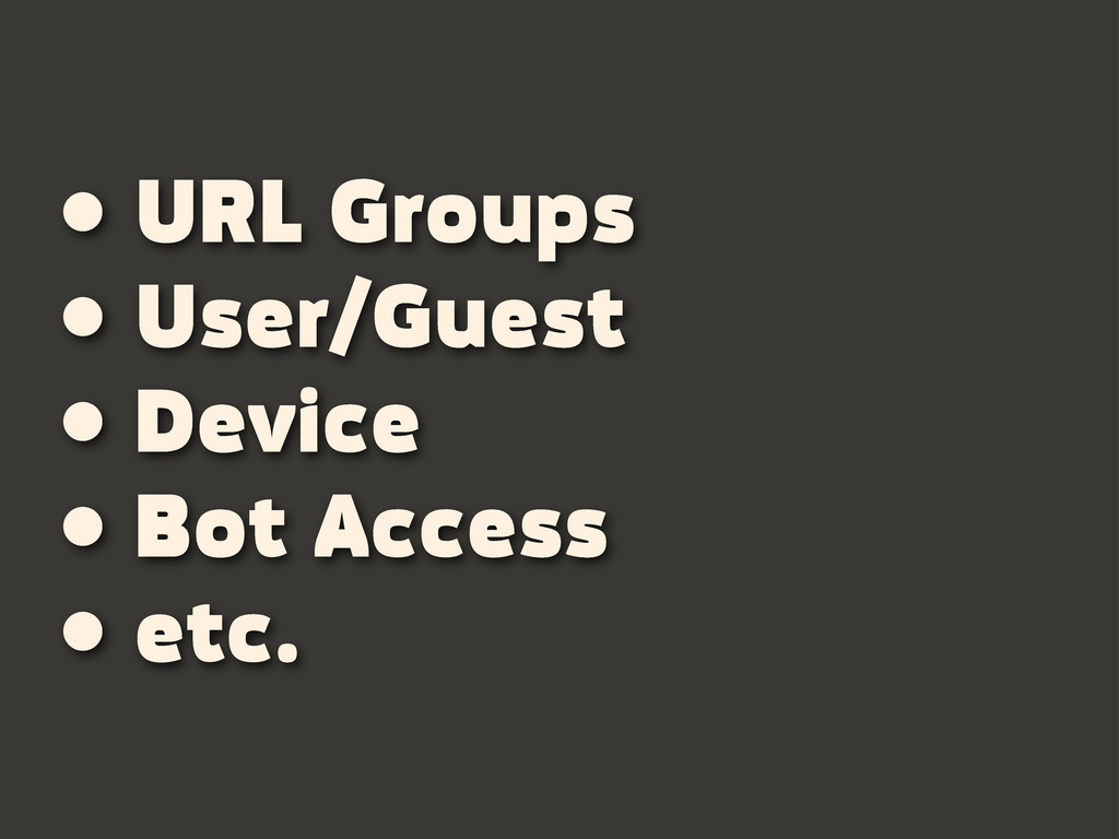 • URL Groups • User/Guest • Device • Bot Access...