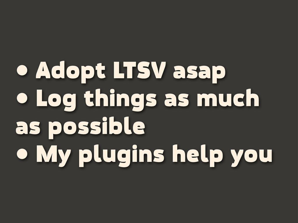 • Adopt LTSV asap • Log things as much as possi...