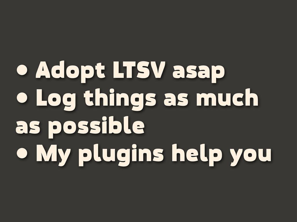 • Adopt LTSV asap • Log things as much as possi...