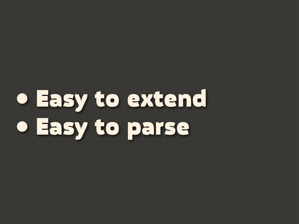 • Easy to extend • Easy to parse