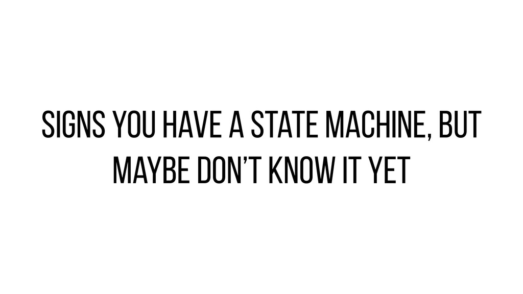 Signs you have a State machine, but maybe don't...
