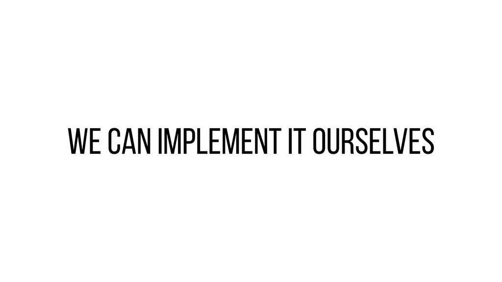 We can implement it ourselves