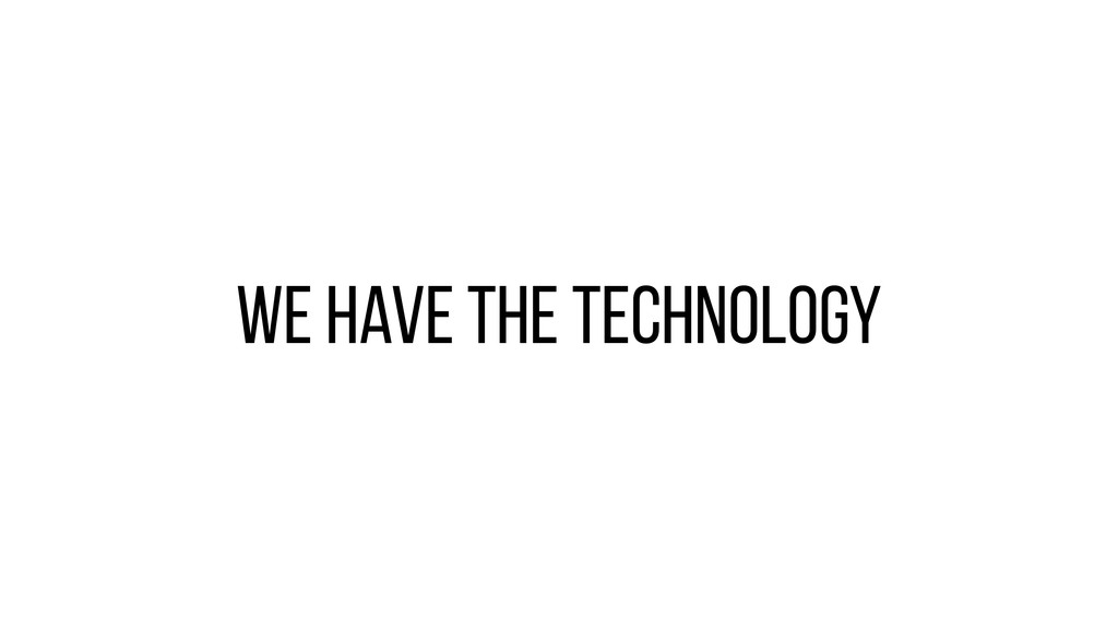 We have the technology