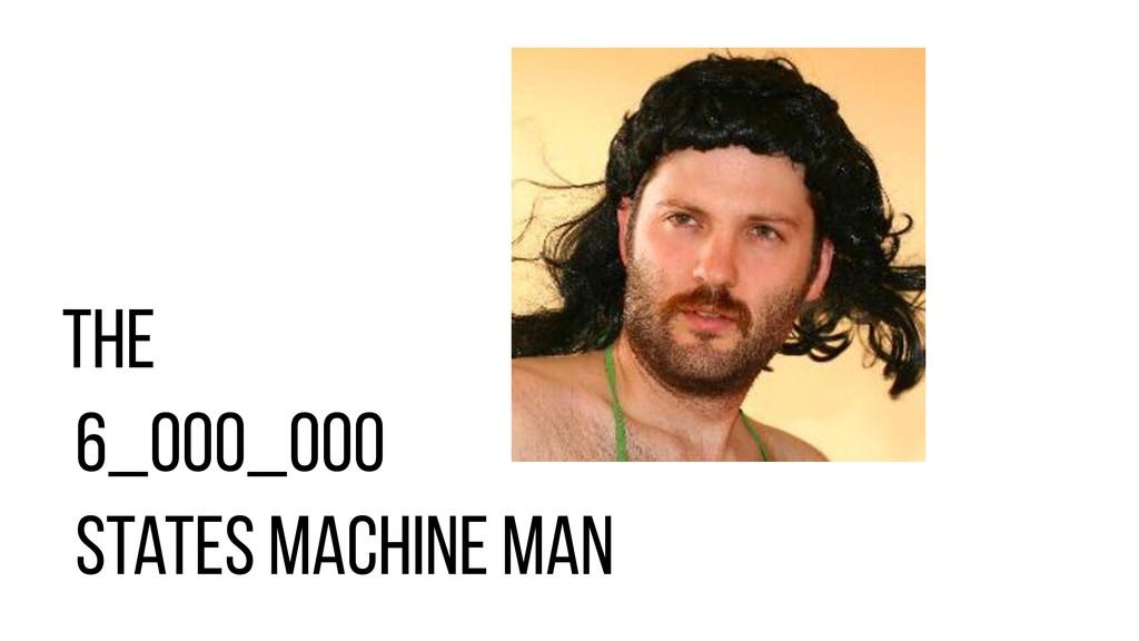 the 6_000_000 states machine man