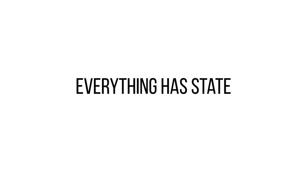 Everything has state