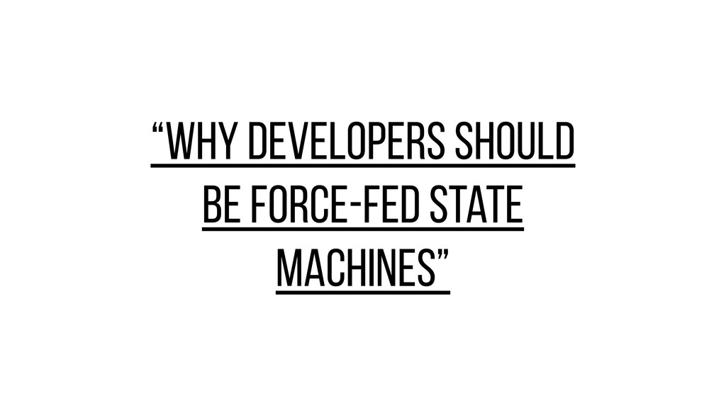 """""""Why developers should be force-fed state machi..."""