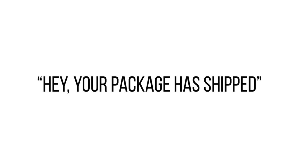 """""""Hey, your Package has shipped"""""""