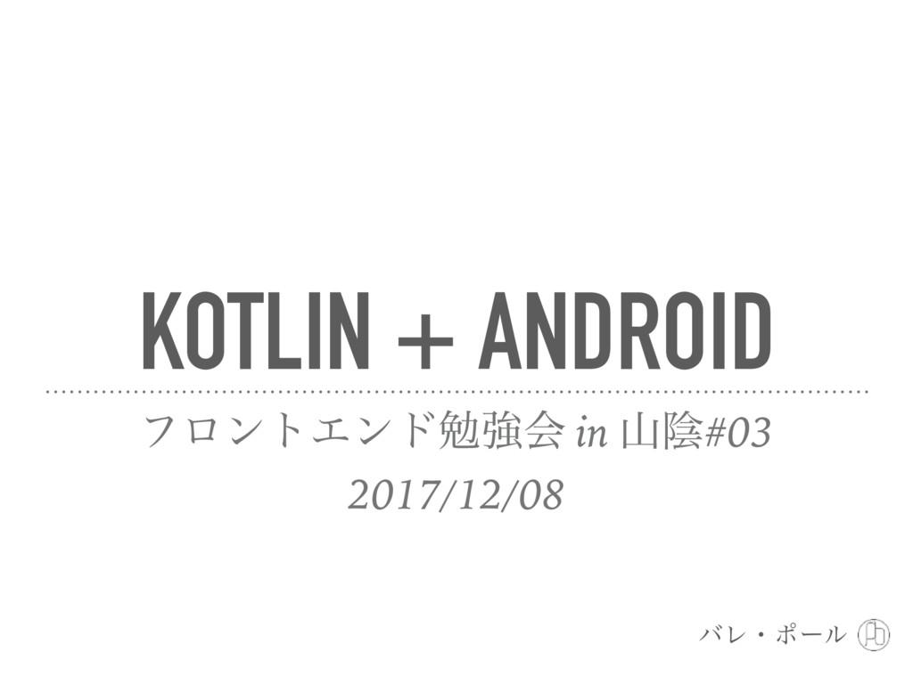 KOTLIN + ANDROID ϑϩϯτΤϯυษڧձ in ӄ#03 2017/12/0...