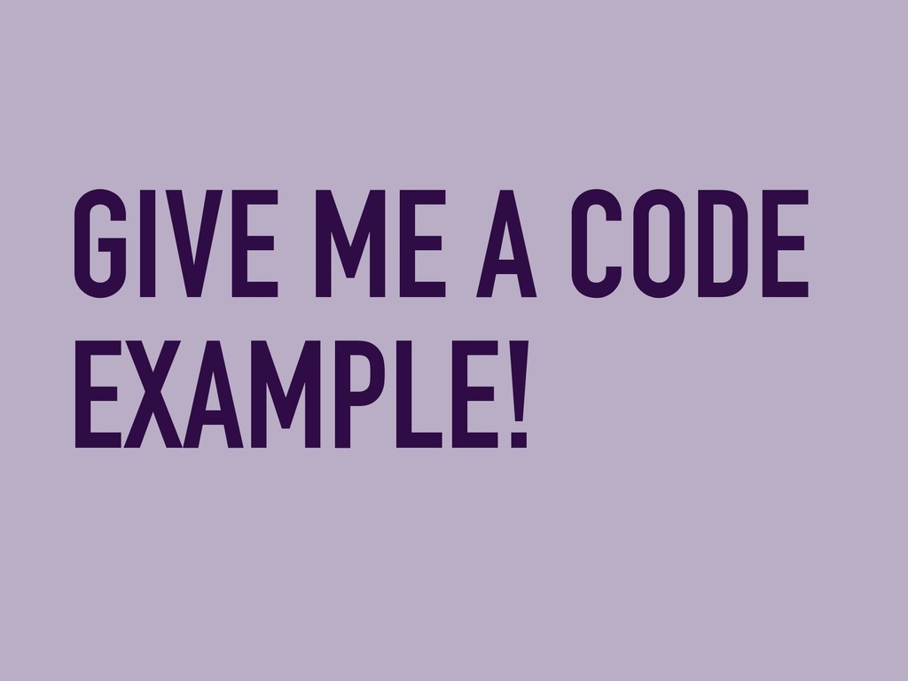 GIVE ME A CODE EXAMPLE!