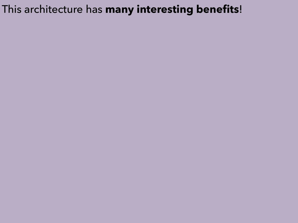 This architecture has many interesting benefits!