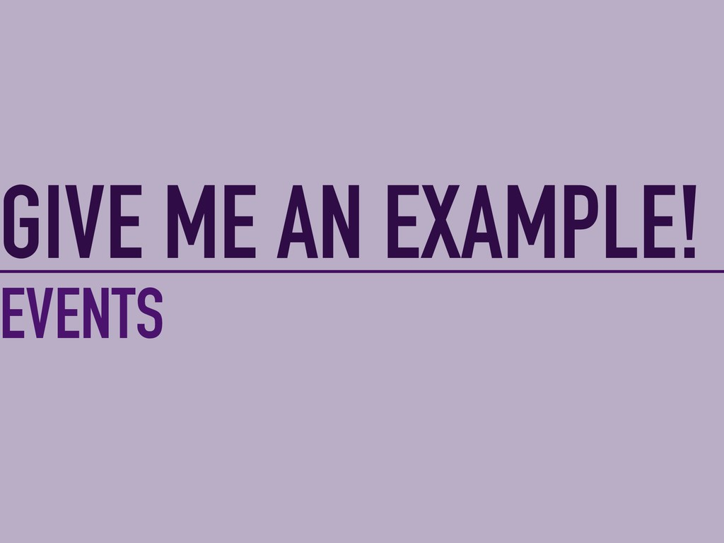 GIVE ME AN EXAMPLE! EVENTS