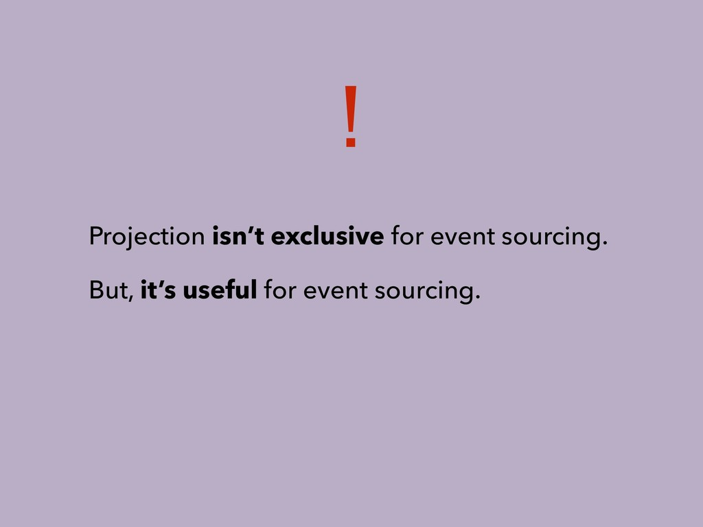 Projection isn't exclusive for event sourcing. ...