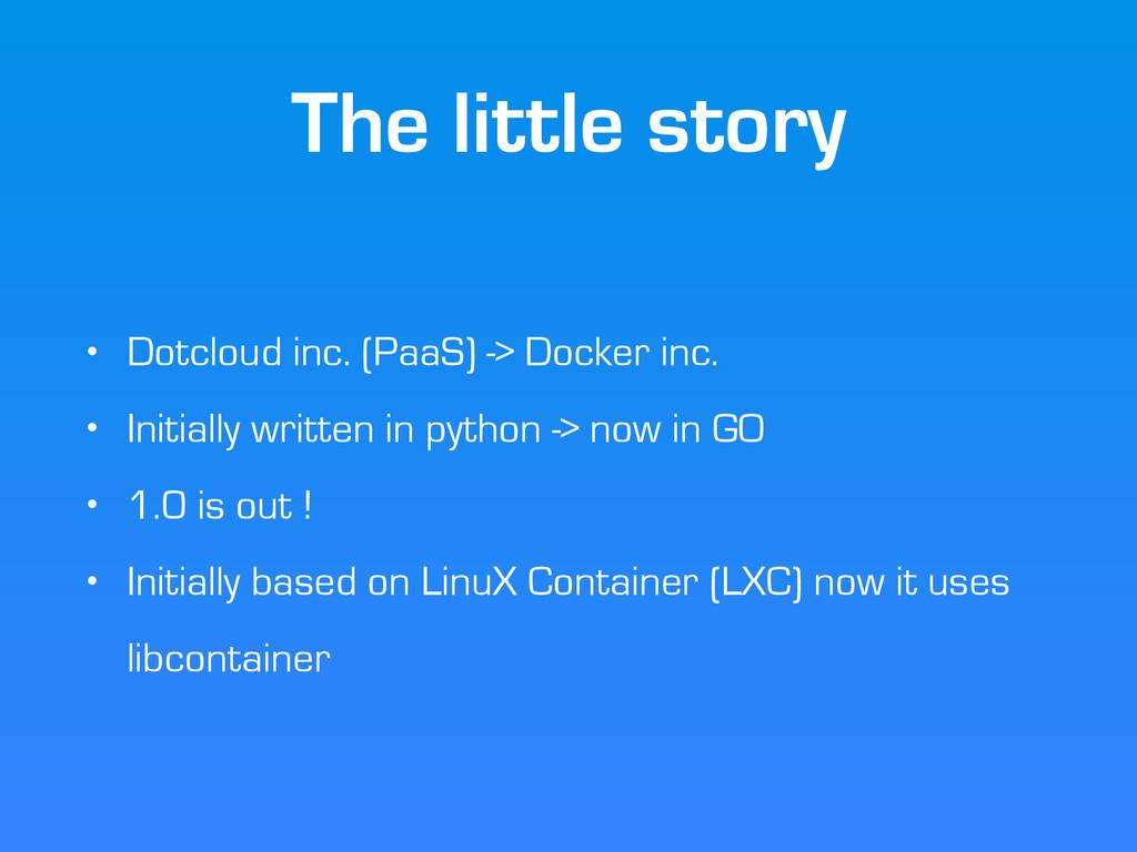 The little story • Dotcloud inc. (PaaS) -> Dock...