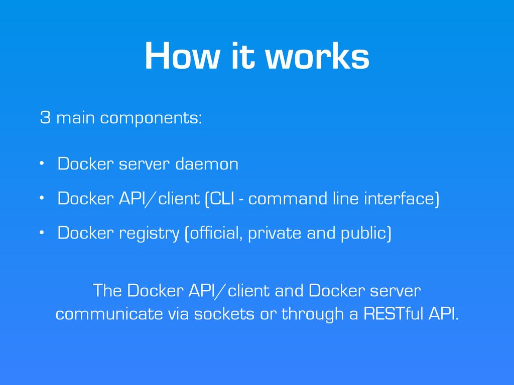 How it works 3 main components: ! • Docker serv...
