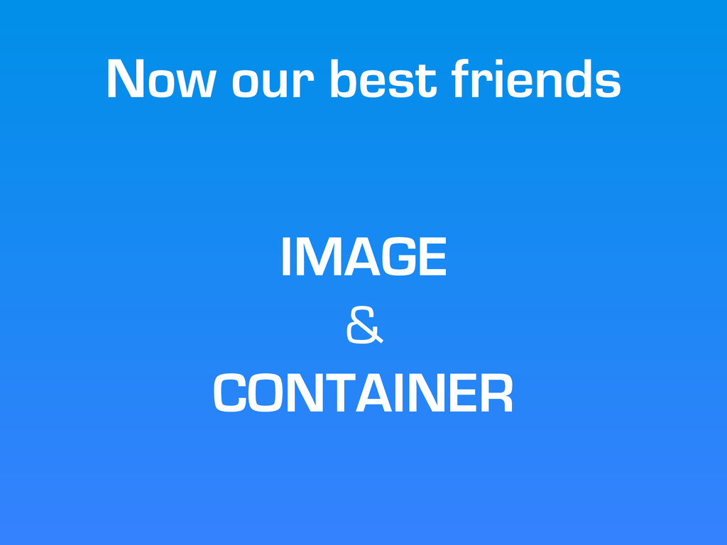 Now our best friends IMAGE & CONTAINER