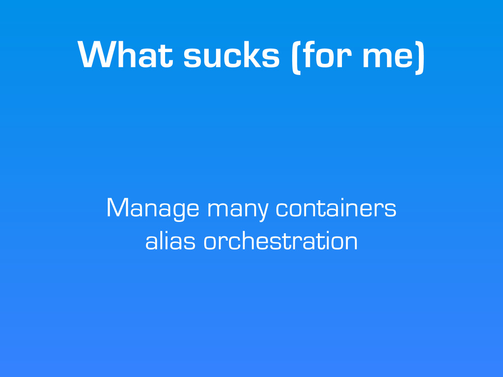 What sucks (for me) Manage many containers alia...