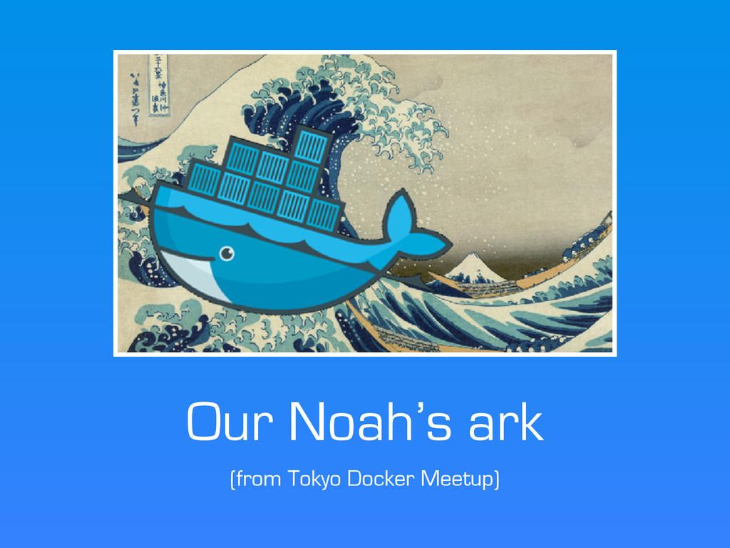 Our Noah's ark (from Tokyo Docker Meetup)