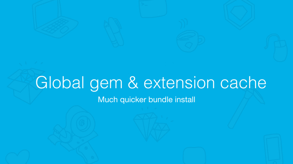 Global gem & extension cache Much quicker bundl...