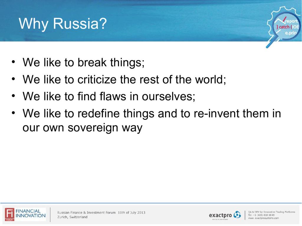 Why Russia? • We like to break things; • We lik...