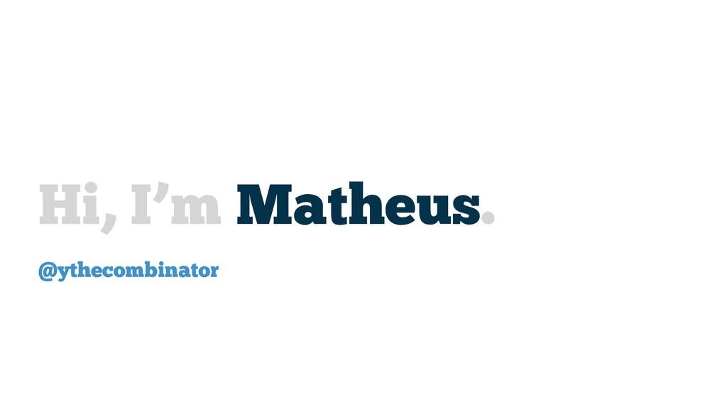 Hi, I'm Matheus. @ythecombinator