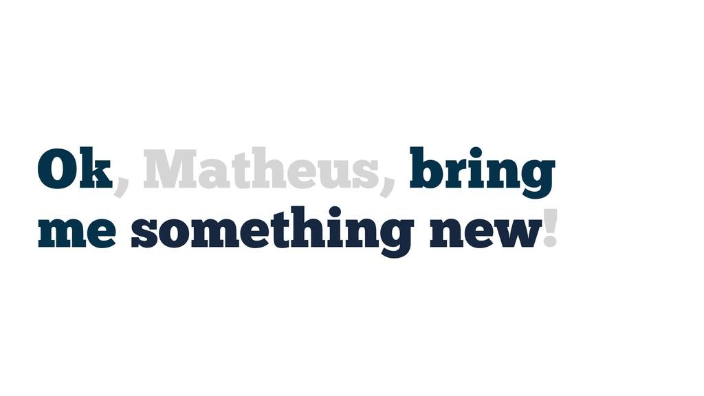 Ok, Matheus, bring me something new!