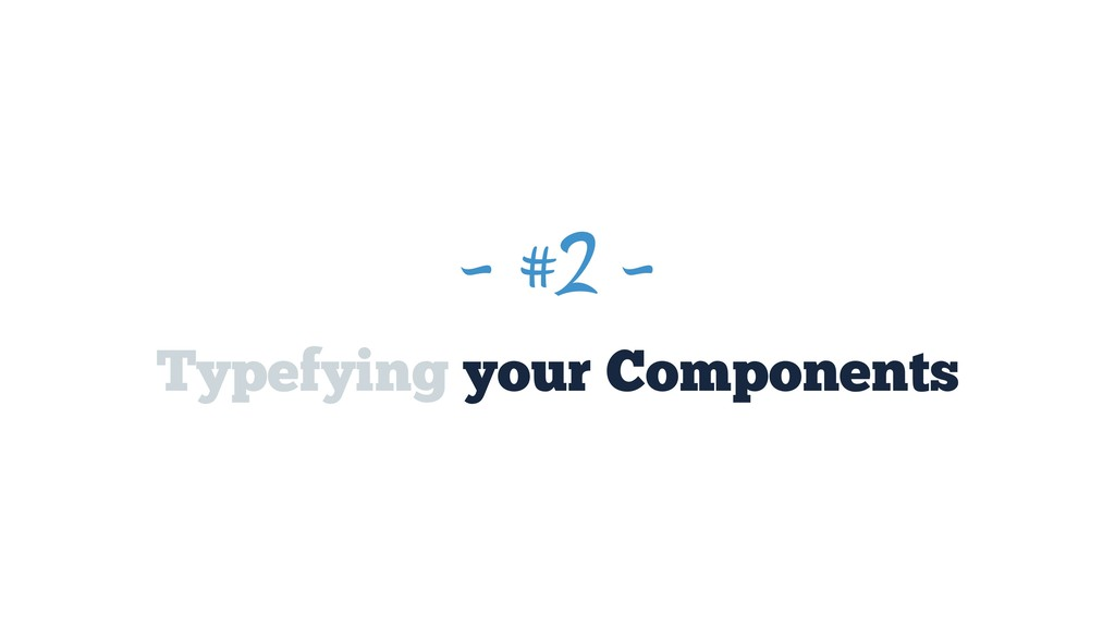 ~ #2 ~ Typefying your Components