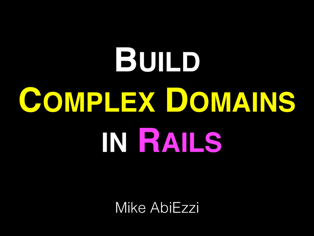 BUILD ! COMPLEX DOMAINS! IN RAILS Mike AbiEzzi