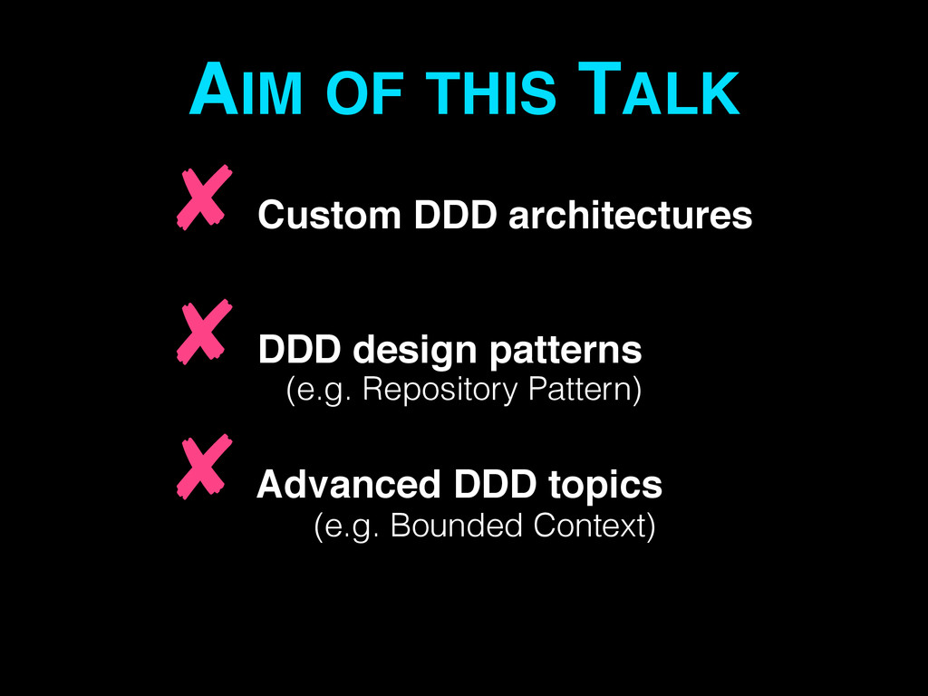 AIM OF THIS TALK ✘ Custom DDD architectures! ✘ ...