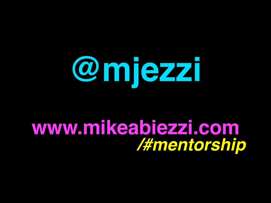 @mjezzi www.mikeabiezzi.com /#mentorship