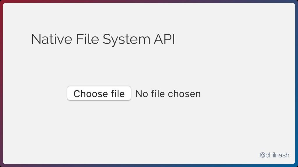 Native File System API No file chosen Choose fi...