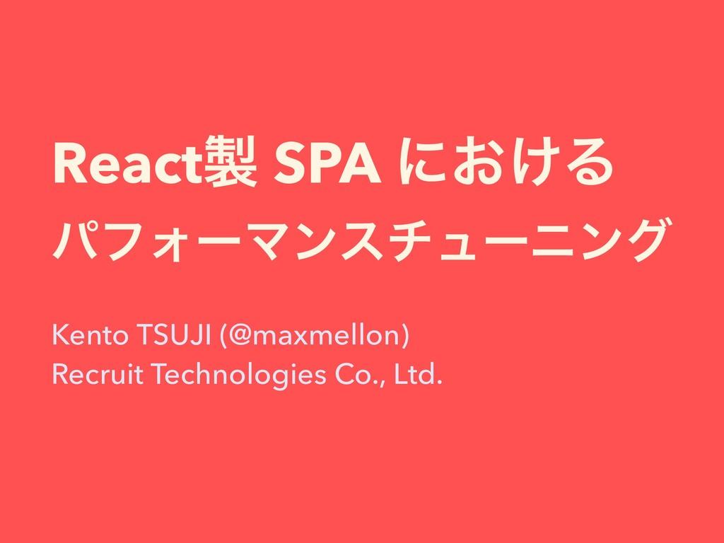 React SPA ʹ͓͚Δ ύϑΥʔϚϯενϡʔχϯά Kento TSUJI (@max...