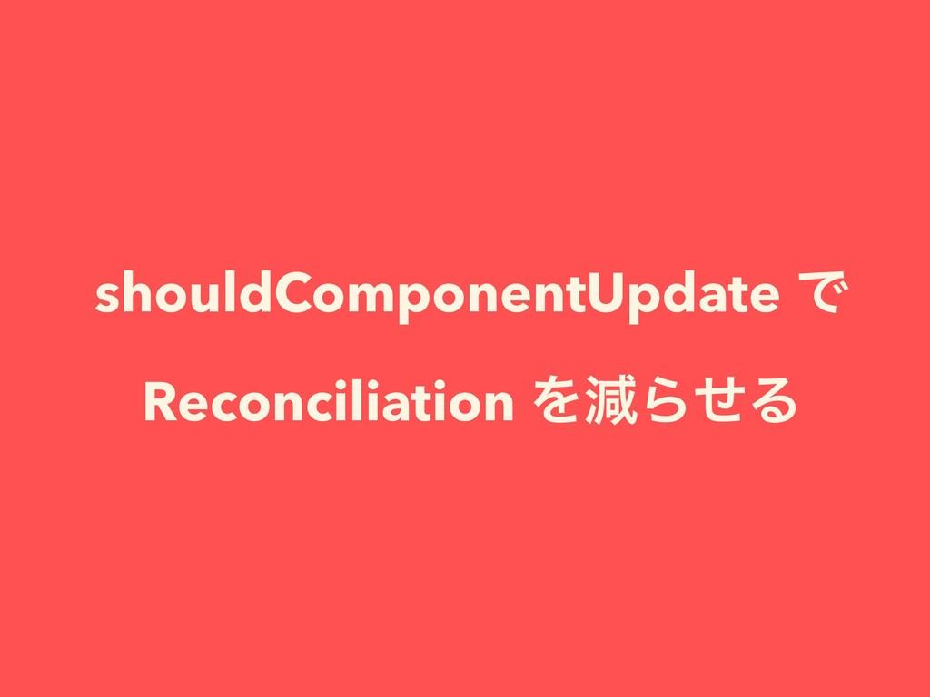 shouldComponentUpdate Ͱ Reconciliation ΛݮΒͤΔ