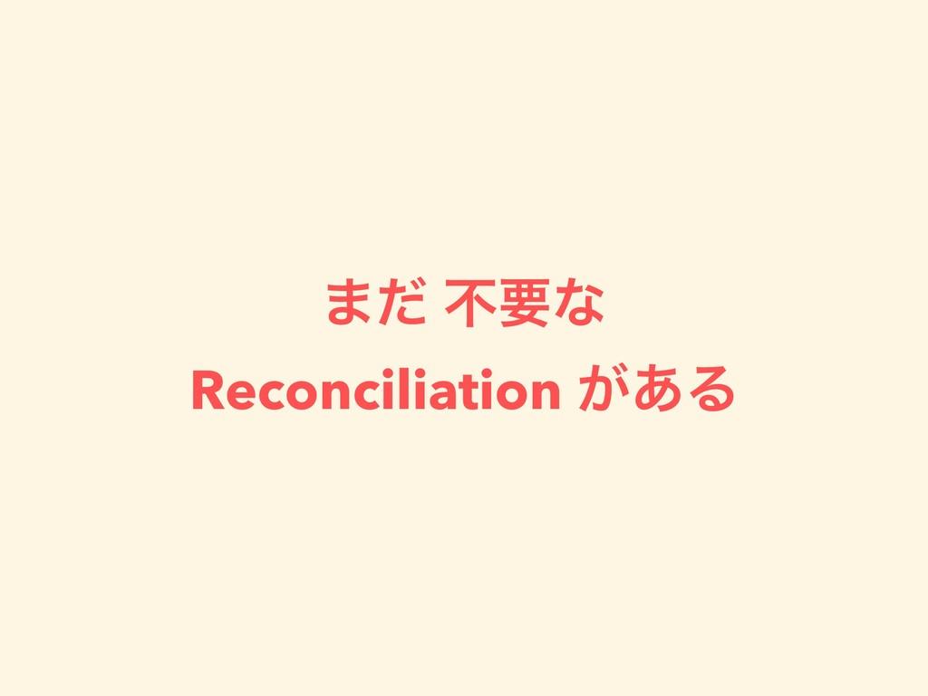 ·ͩ ෆཁͳ Reconciliation ͕͋Δ