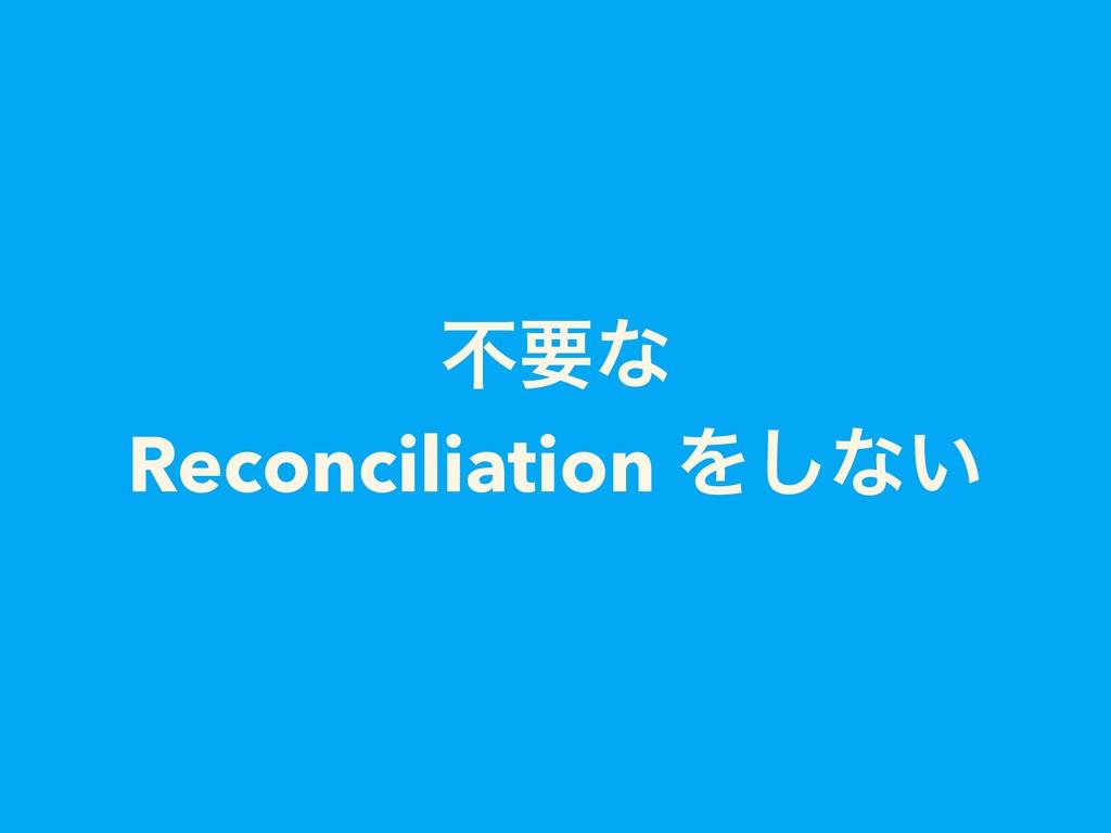 ෆཁͳ Reconciliation Λ͠ͳ͍