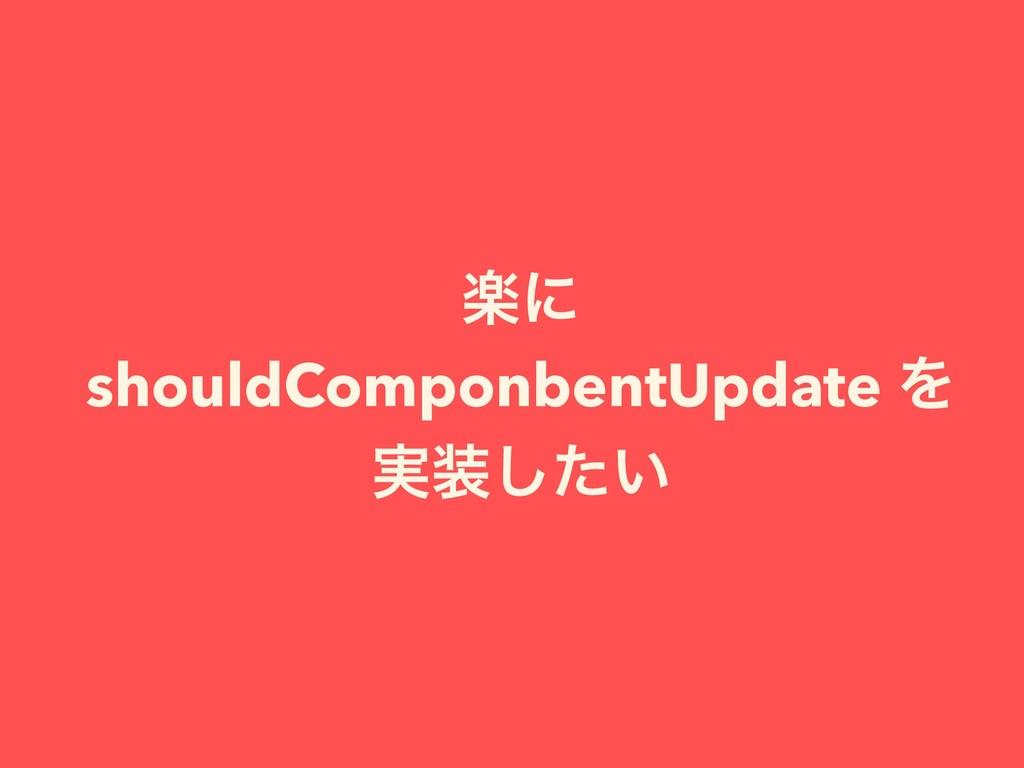 ָʹ shouldComponbentUpdate Λ ࣮͍ͨ͠
