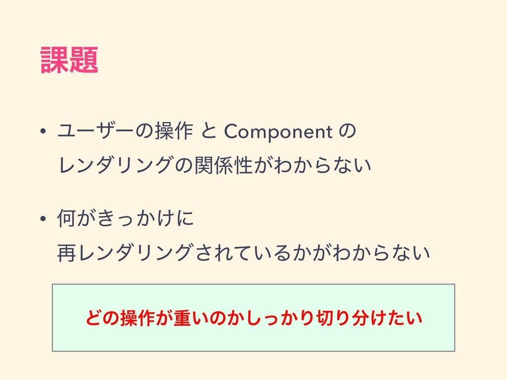 ՝ • Ϣʔβʔͷૢ࡞ ͱ Component ͷ ϨϯμϦϯάͷؔੑ͕Θ͔Βͳ͍ • ...