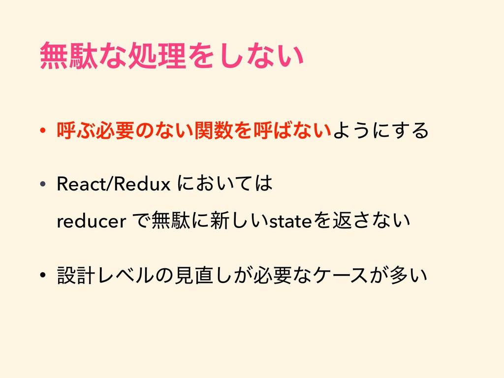 • ݺͿඞཁͷͳ͍ؔΛݺͳ͍Α͏ʹ͢Δ • React/Redux ʹ͓͍ͯ  red...