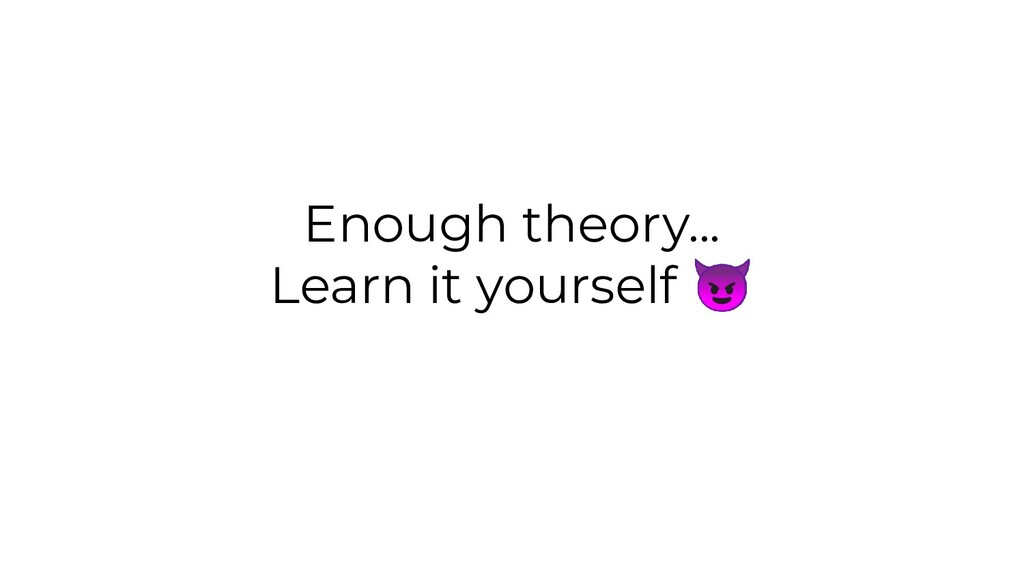 Enough theory... Learn it yourself