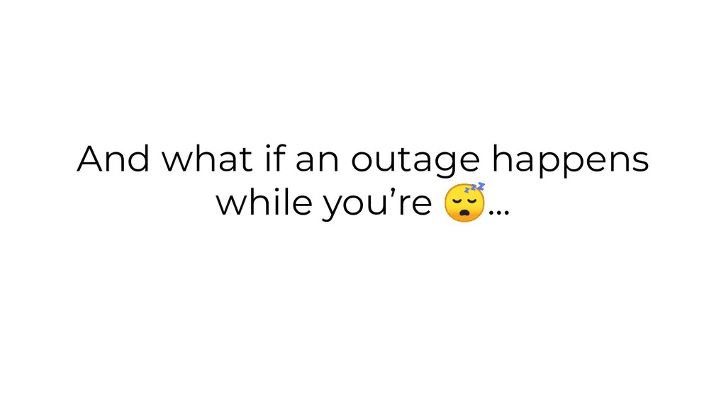 And what if an outage happens while you're ...