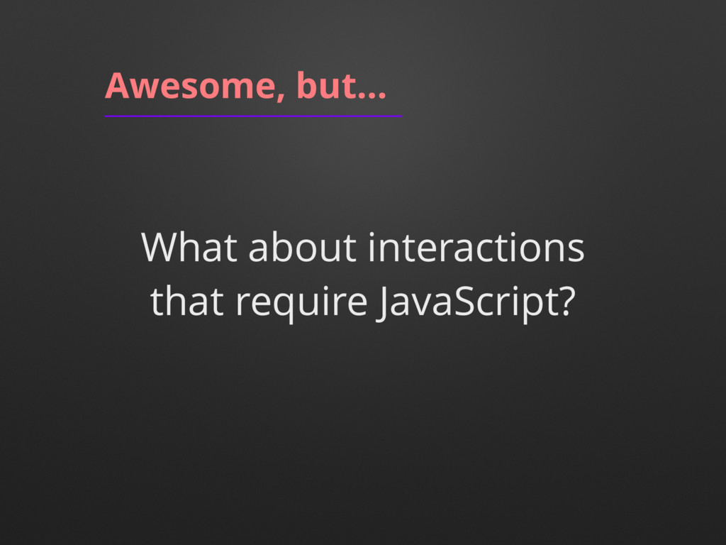Awesome, but… What about interactions that requ...