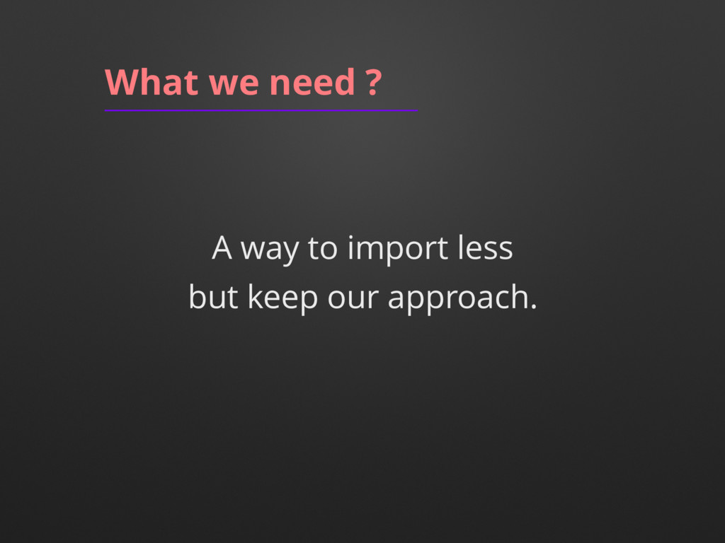 A way to import less What we need ? but keep ou...