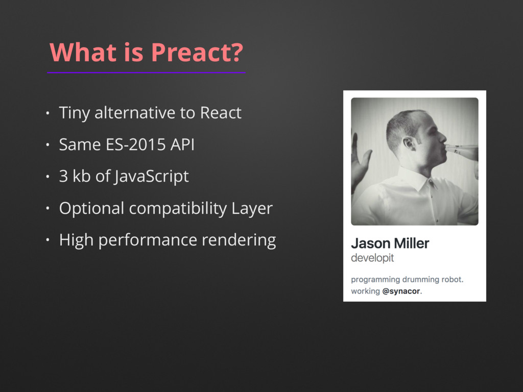 What is Preact? • Tiny alternative to React • S...