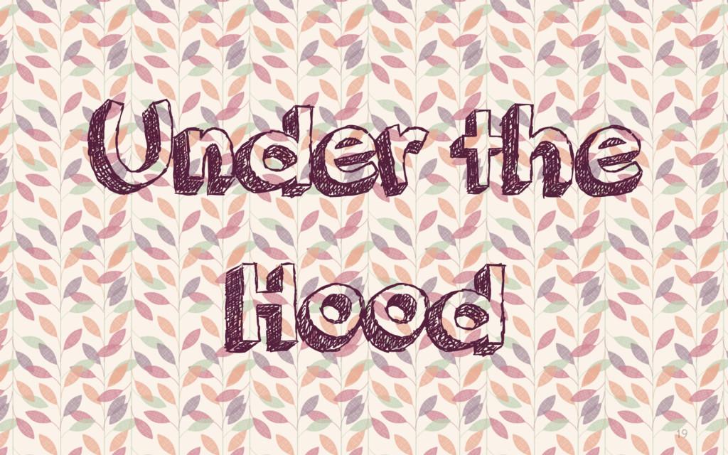 19 Under the Hood