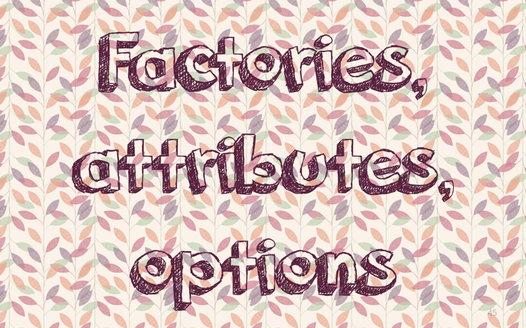 45 Factories, attributes, options