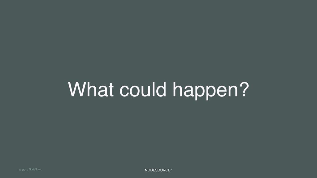 © 2019 NodeSourc e What could happen?