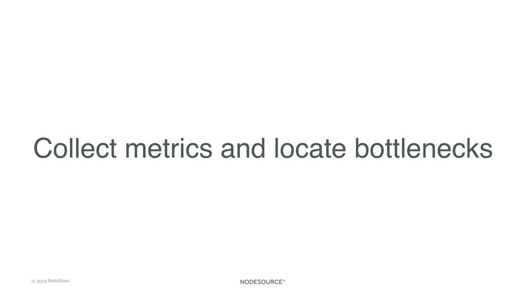 © 2019 NodeSourc e Collect metrics and locate b...