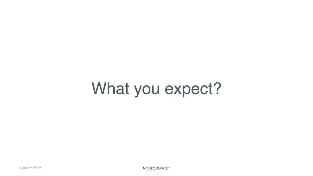 © 2019 NodeSourc e What you expect?