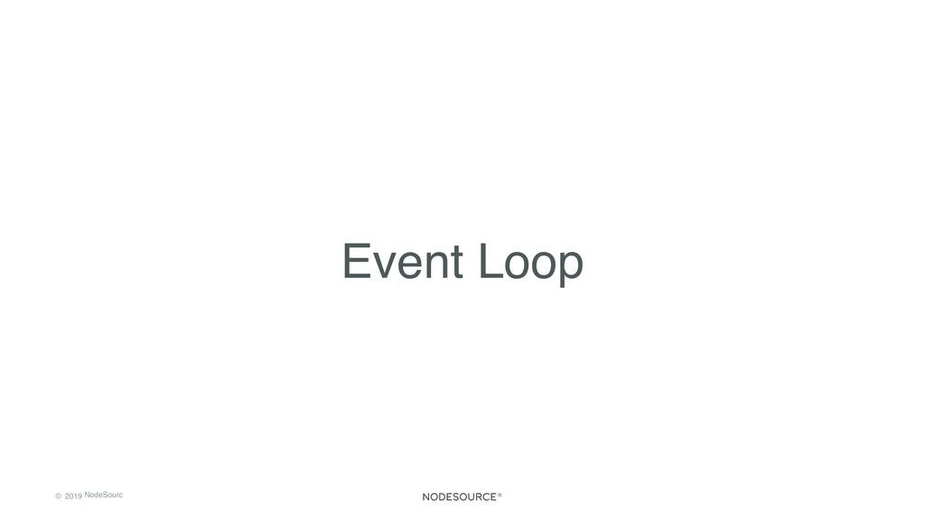 © 2019 NodeSourc e Event Loop