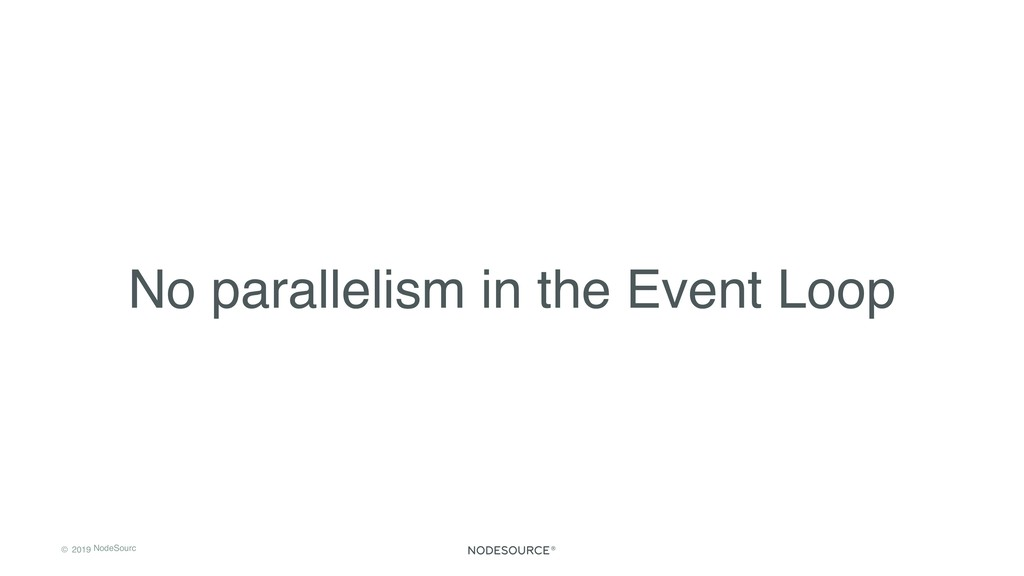 © 2019 NodeSourc e No parallelism in the Event ...