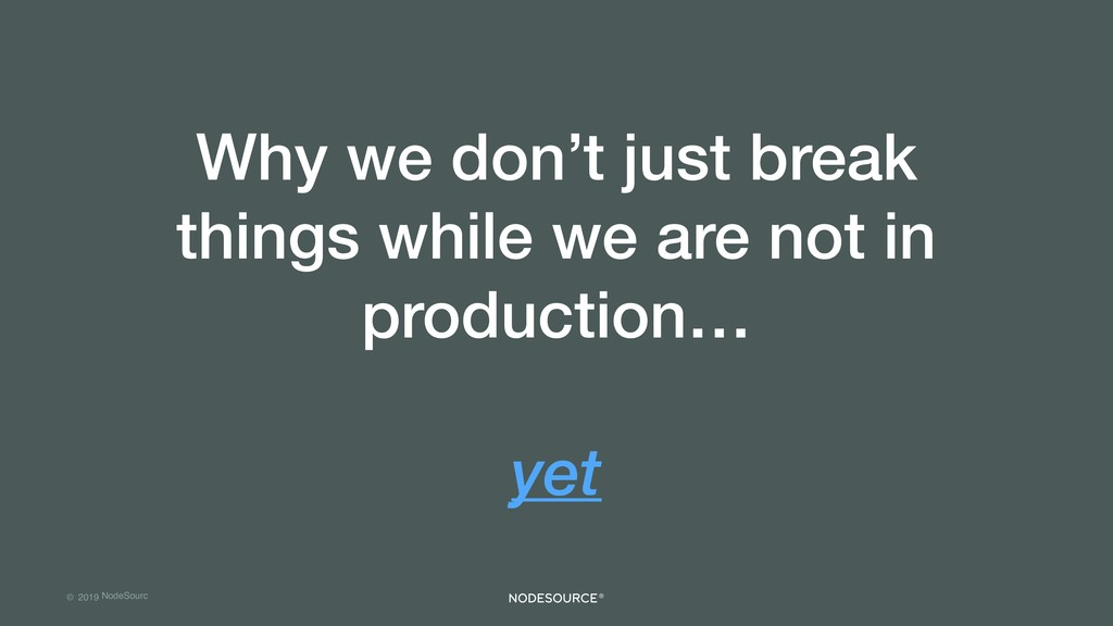 © 2019 NodeSourc e Why we don't just break thin...